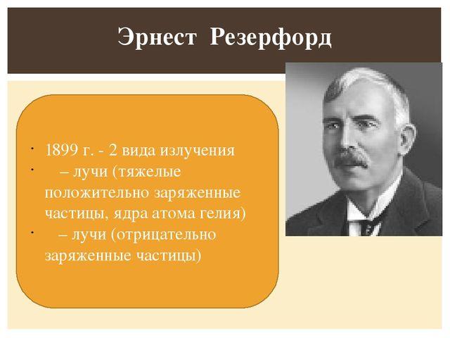 Эрнест Резерфорд 1899 г. - 2 вида излучения α – лучи (тяжелые положительно з...