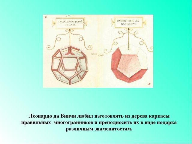 Презентация по геометрии для класса на тему Правильные  Леонардо да Винчи любил изготовлять из дерева каркасы правильных многогранник