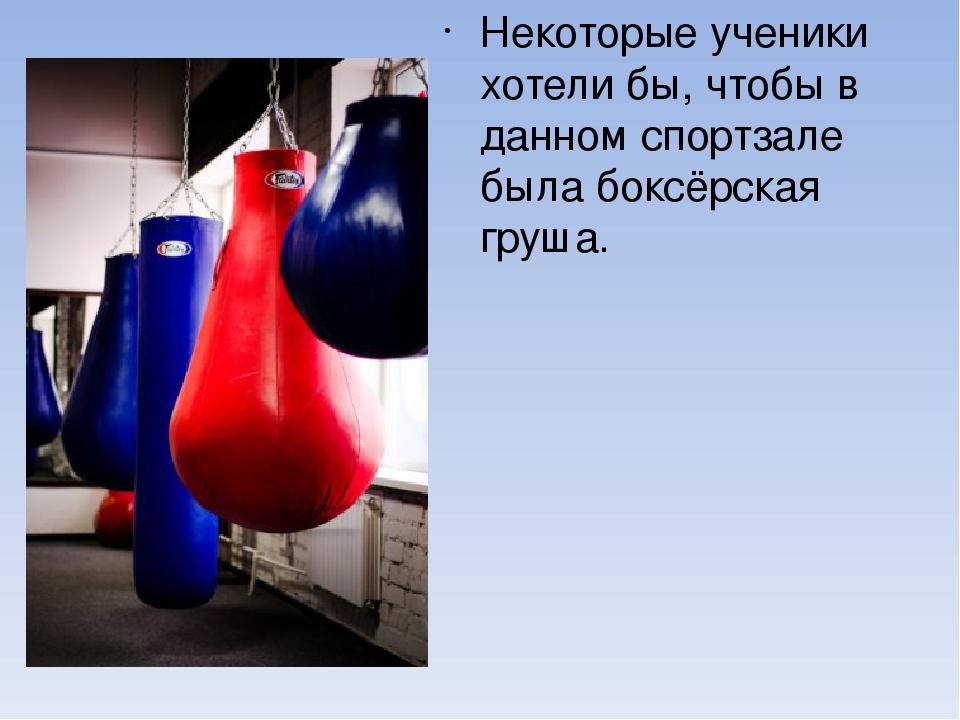 Некоторые ученики хотели бы, чтобы в данном спортзале была боксёрская груша.