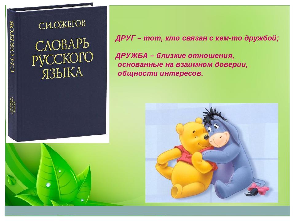 ДРУГ – тот, кто связан с кем-то дружбой; ДРУЖБА – близкие отношения, основанн...