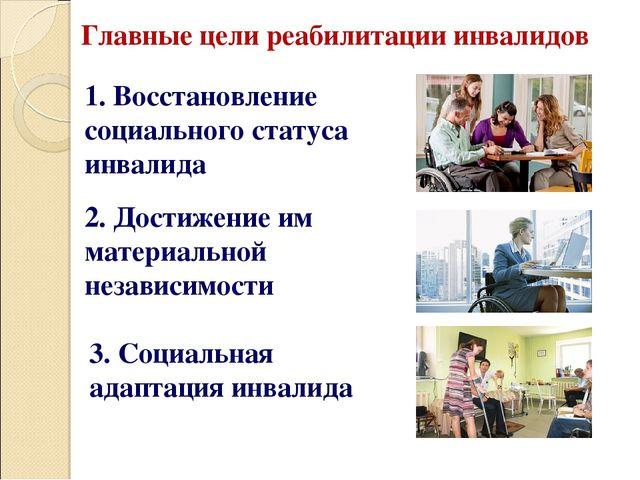 Презентация по праву социального обеспечения на тему Социальная  Главные цели реабилитации инвалидов 1 Восстановление социального статуса инв