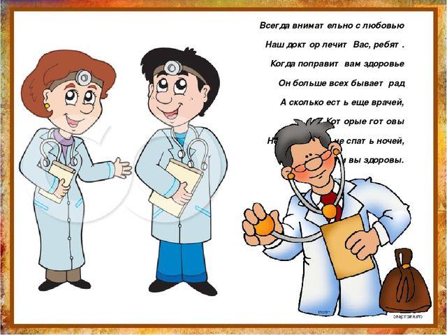 Всегда внимательно с любовью Наш доктор лечит Вас, ребят. Когда поправит вам...