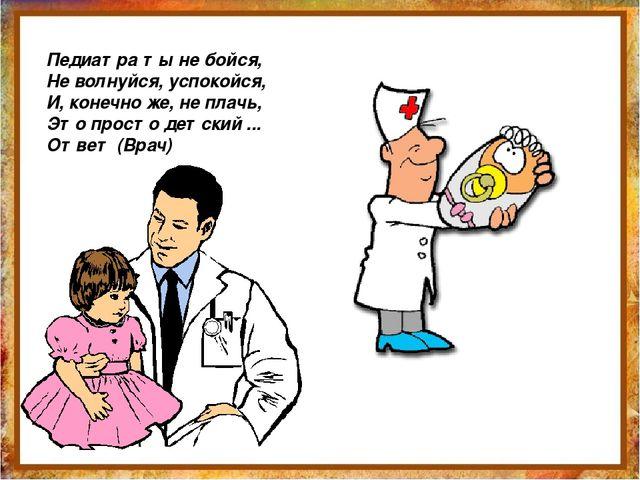 Педиатра ты не бойся, Не волнуйся, успокойся, И, конечно же, не плачь, Это пр...