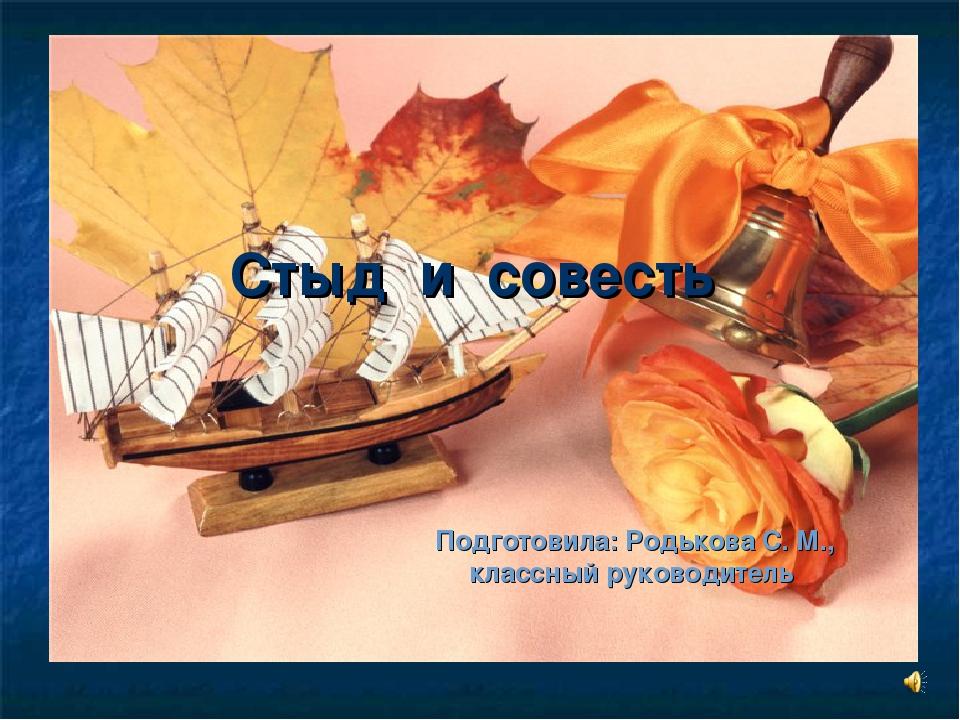Стыд и совесть Подготовила: Родькова С. М., классный руководитель