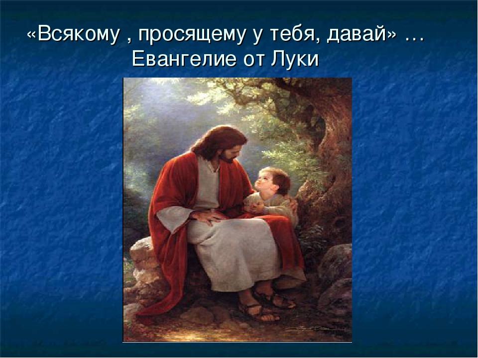 «Всякому , просящему у тебя, давай» … Евангелие от Луки