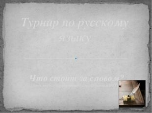 Турнир по русскому языку     Что стоит за словом? (внеклассное мероприятие