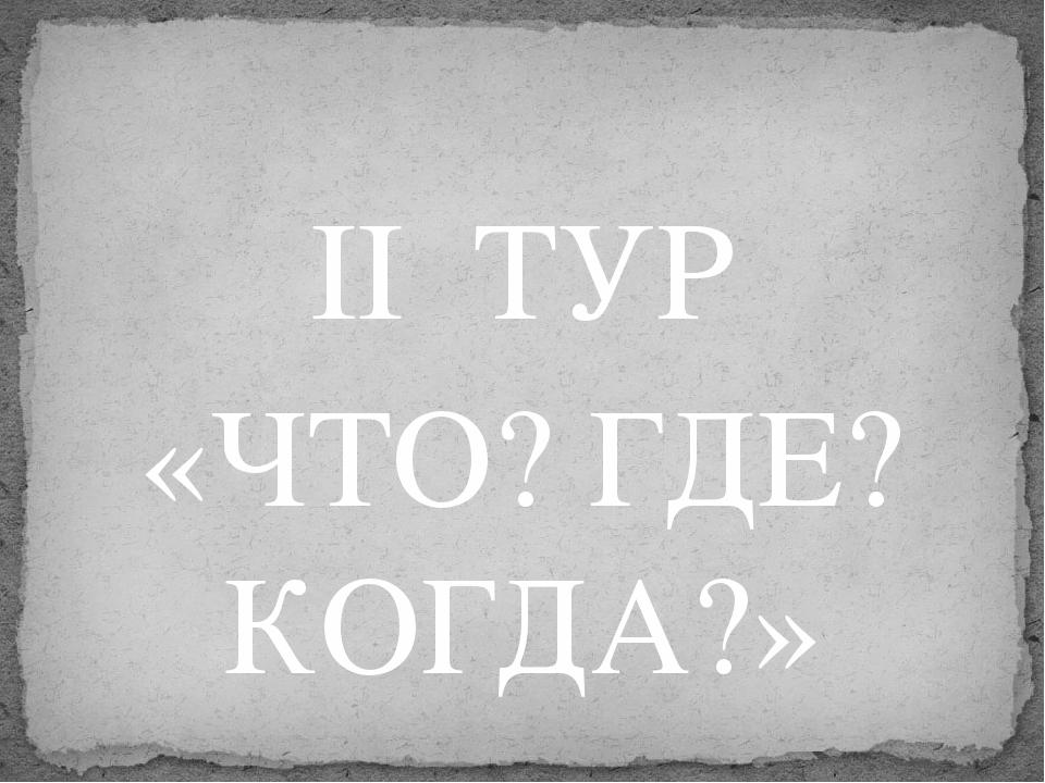 II  ТУР «ЧТО? ГДЕ? КОГДА?»