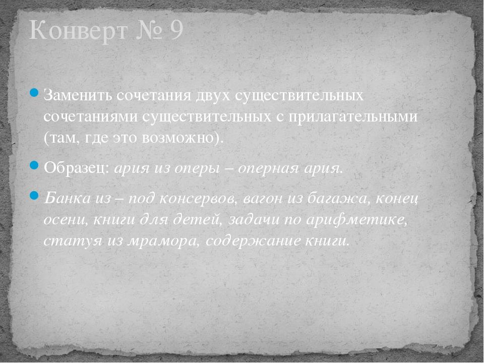 Конверт № 9 Заменить сочетания двух существительных сочетаниями существитель...