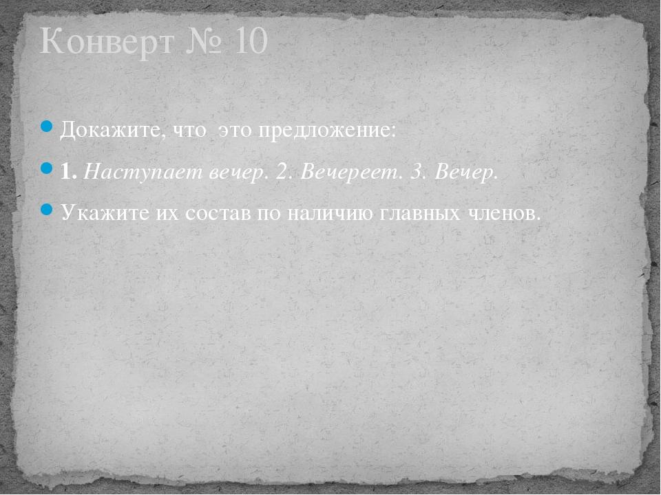 Конверт № 10 Докажите, что  это предложение: 1. Наступает вечер. 2. Вечерее...