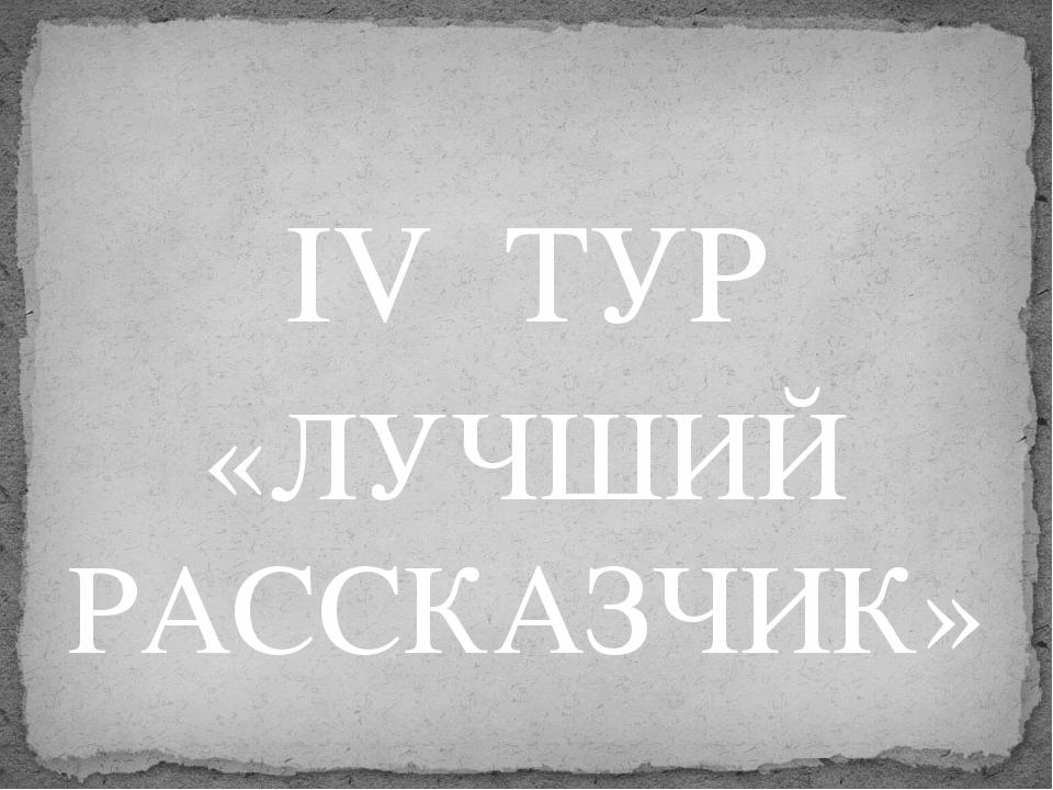 IV  ТУР «ЛУЧШИЙ РАССКАЗЧИК»