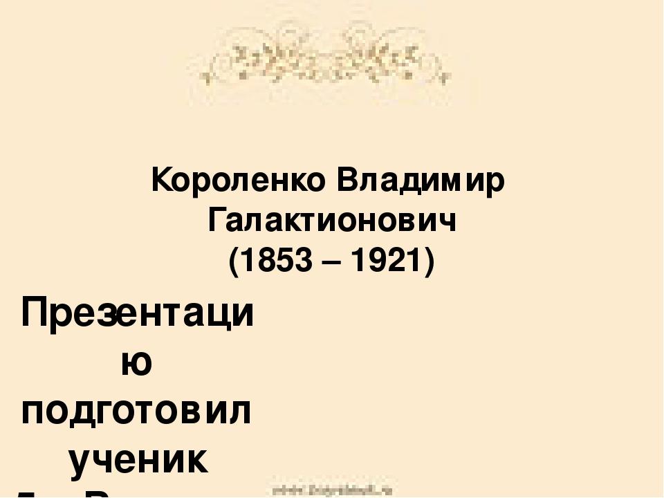 Короленко Владимир Галактионович (1853 – 1921) Презентацию подготовил ученик...
