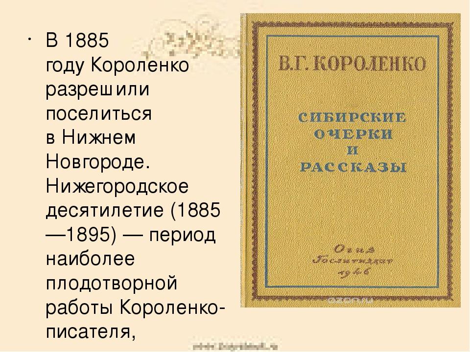 В1885 годуКороленко разрешили поселиться вНижнем Новгороде. Нижегородское...