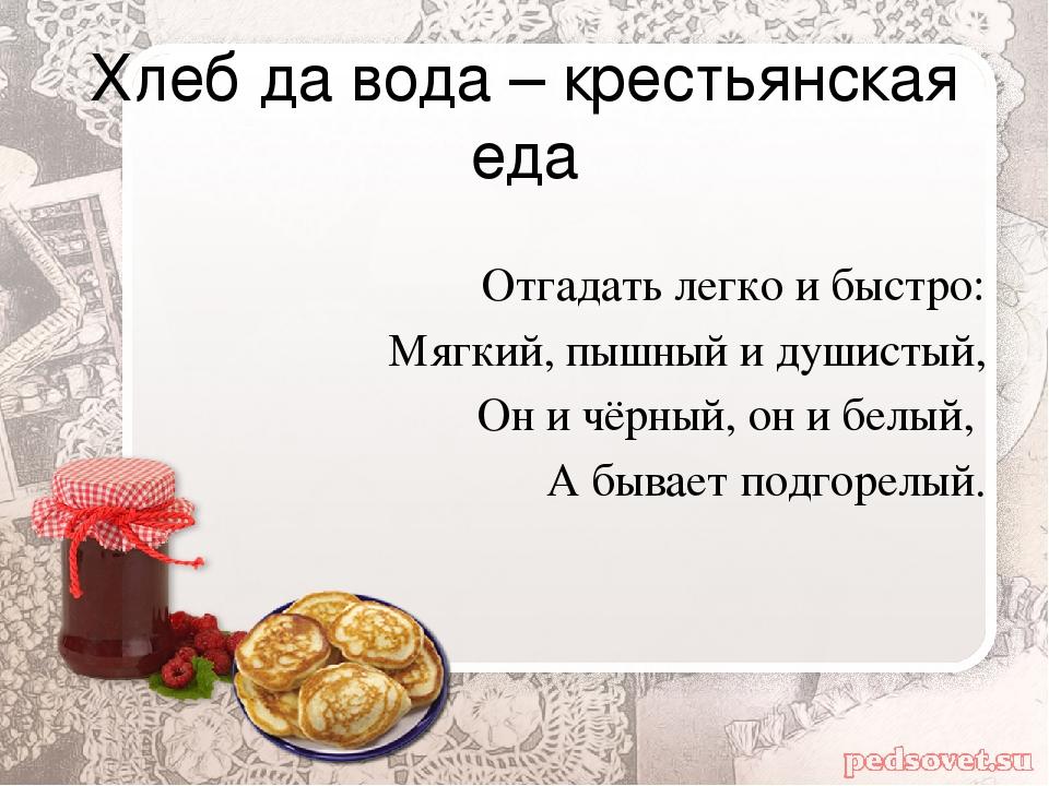 Хлеб да вода – крестьянская еда Отгадать легко и быстро: Мягкий, пышный и душ...