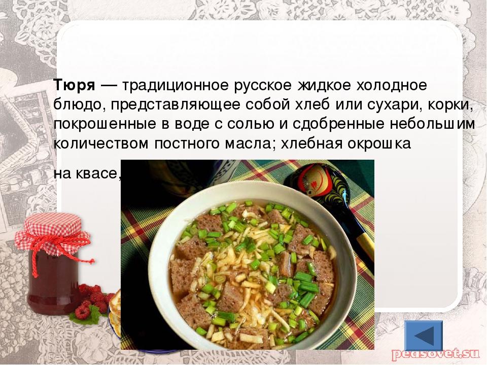 Тю́ря— традиционное русское жидкое холодное блюдо, представляющеесобой хлеб...