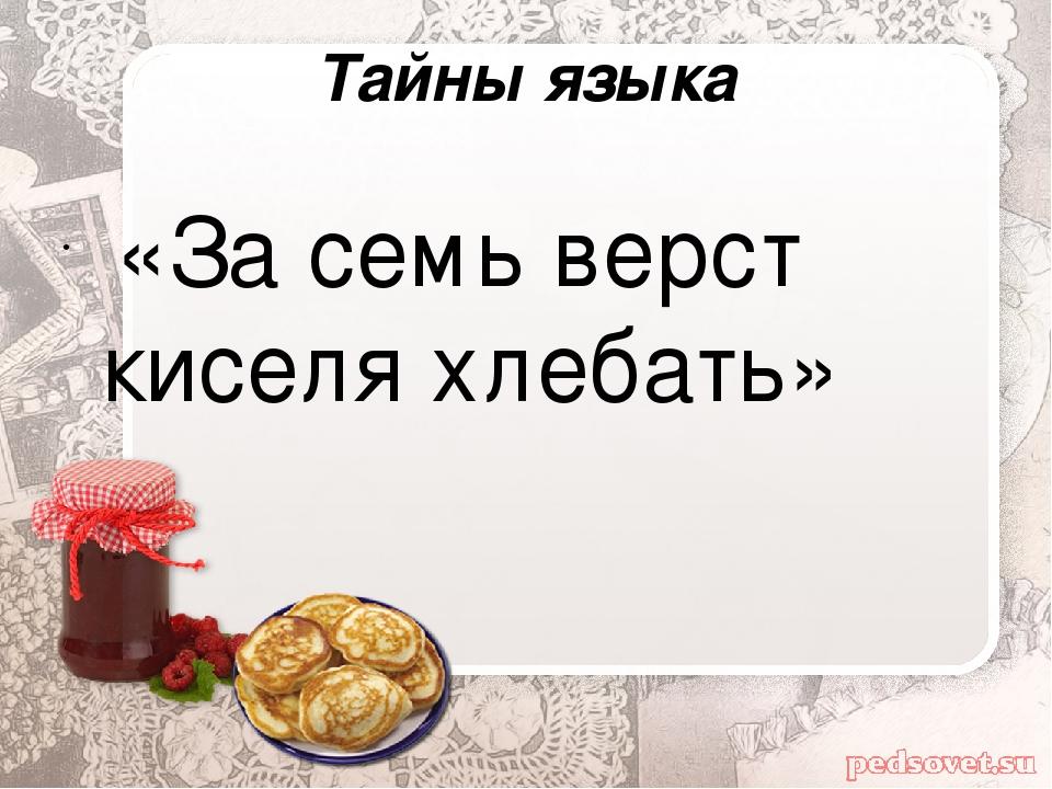 Тайны языка «За семь верст киселя хлебать»