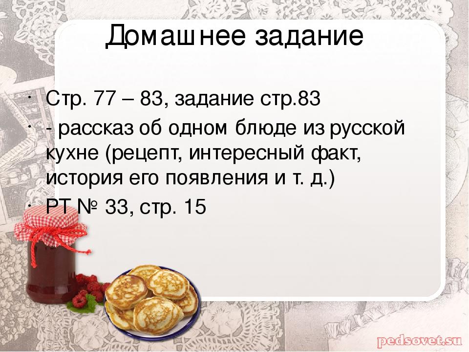 Домашнее задание Стр. 77 – 83, задание стр.83 - рассказ об одном блюде из рус...