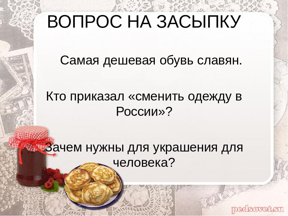 ВОПРОС НА ЗАСЫПКУ Самая дешевая обувь славян. Кто приказал «сменить одежду в...