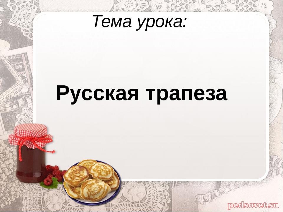 Тема урока: Русская трапеза