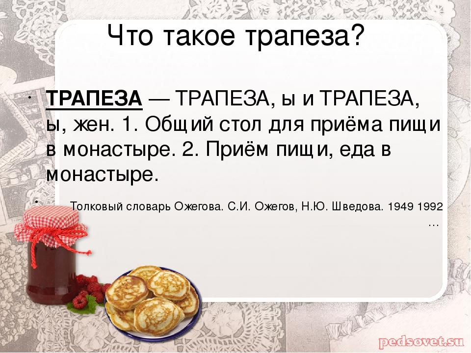 Что такое трапеза? ТРАПЕЗА— ТРАПЕЗА, ы и ТРАПЕЗА, ы, жен. 1. Общий стол для...