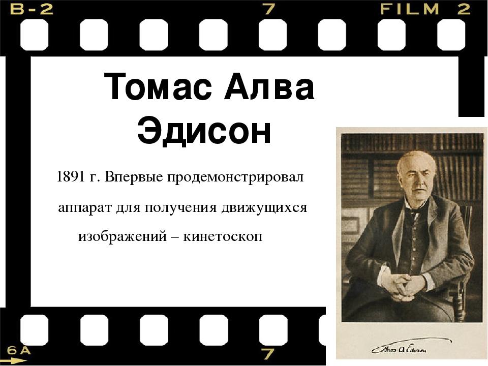 Томас Алва Эдисон 1891 г. Впервые продемонстрировал аппарат для получения дви...