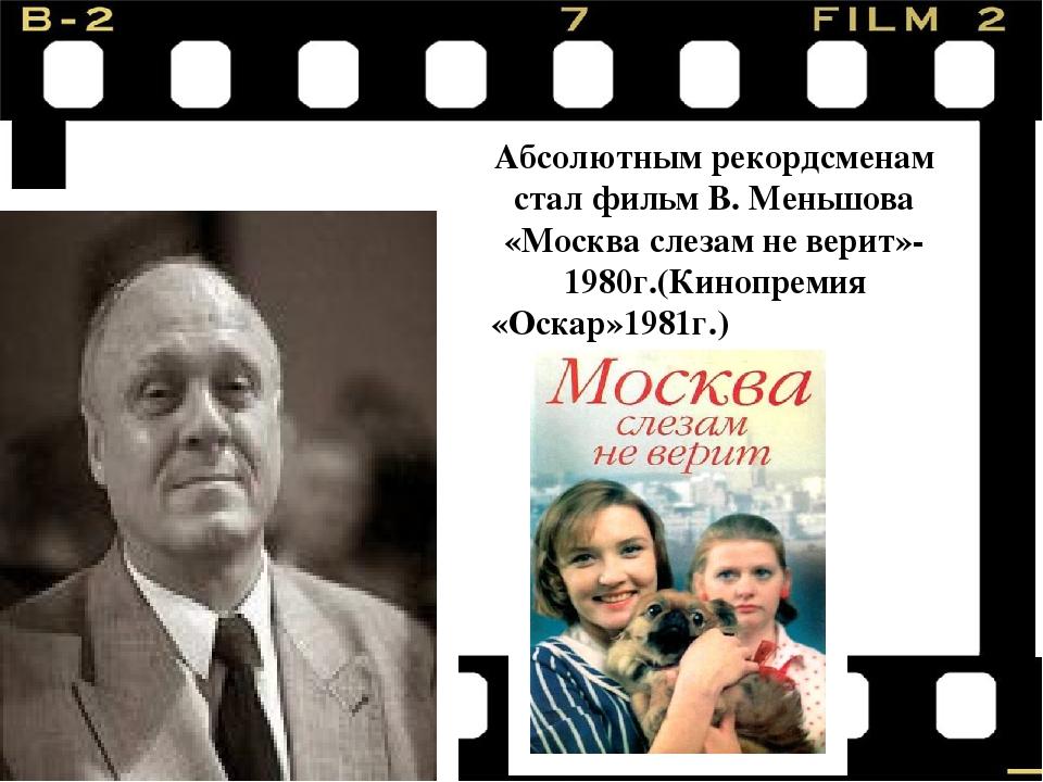 Абсолютным рекордсменам стал фильм В. Меньшова «Москва слезам не верит»-1980...