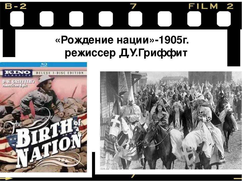 «Рождение нации»-1905г. режиссер Д.У.Гриффит