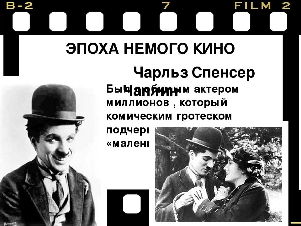 ЭПОХА НЕМОГО КИНО Чарльз Спенсер Чаплин Был любимым актером миллионов , котор...