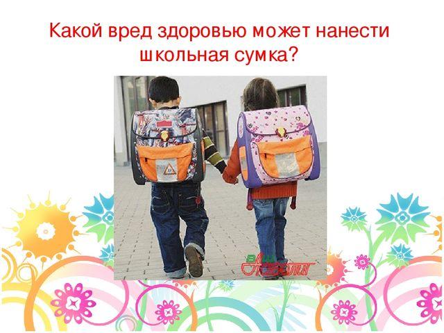 Какой вред здоровью может нанести школьная сумка?