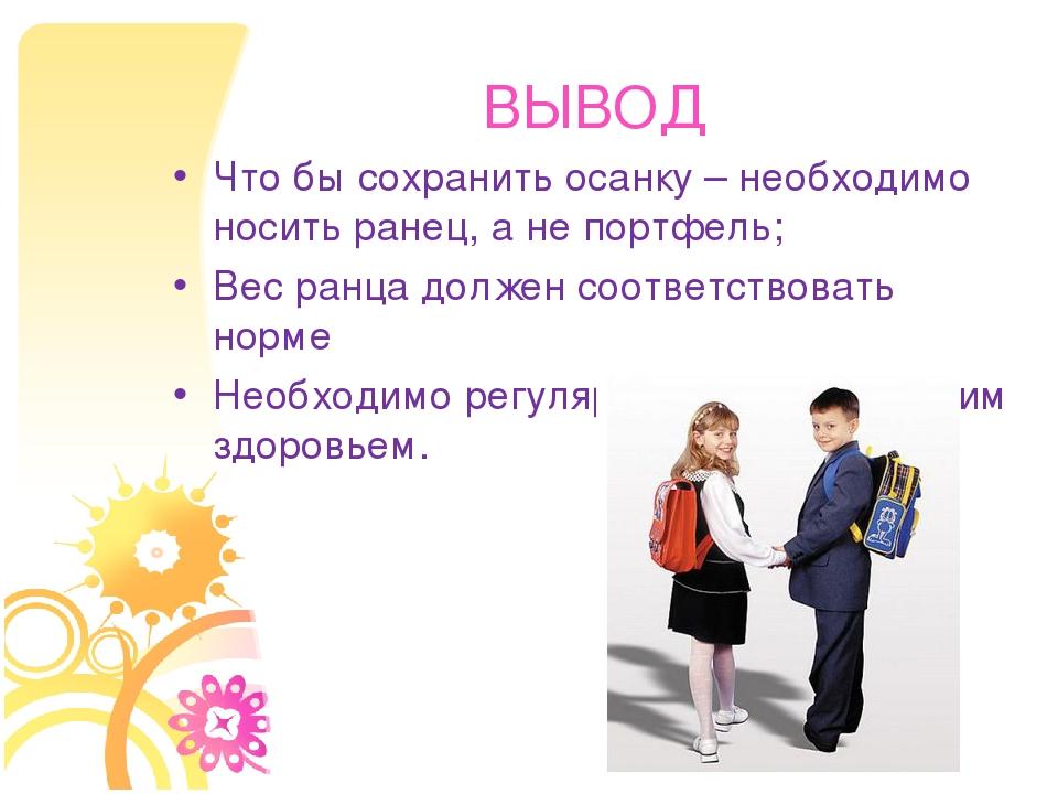 ВЫВОД Что бы сохранить осанку – необходимо носить ранец, а не портфель; Вес р...