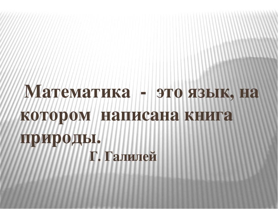 Математика - это язык, на котором написана книга природы. Г. Галилей