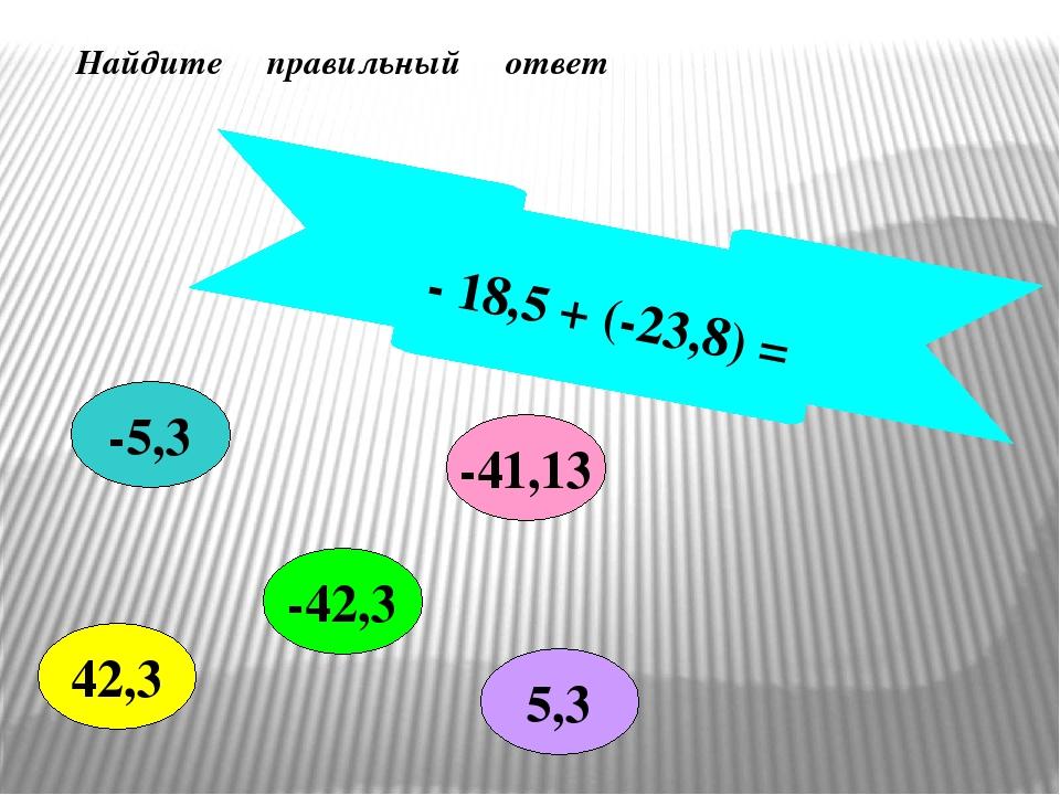- 18,5 + (-23,8) = -42,3 -5,3 -41,13 42,3 5,3 Найдите правильный ответ