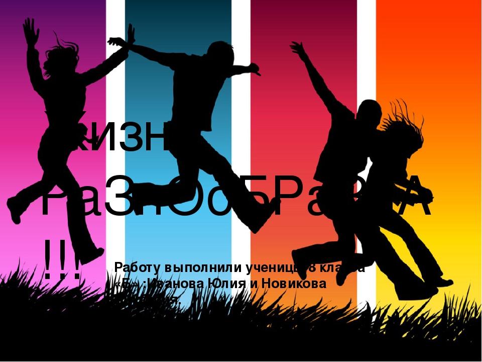 Жизнь РаЗнОоБРаЗнА!!! Работу выполнили ученицы 8 класса «Б» :Иванова Юлия и Н...