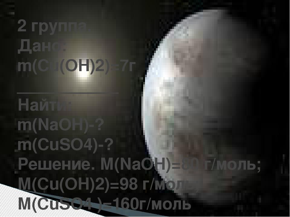 2 группа. Дано: m(Cu(OH)2)=7г ___________ Найти: m(NaOH)-? m(CuSO4)-? Решени...