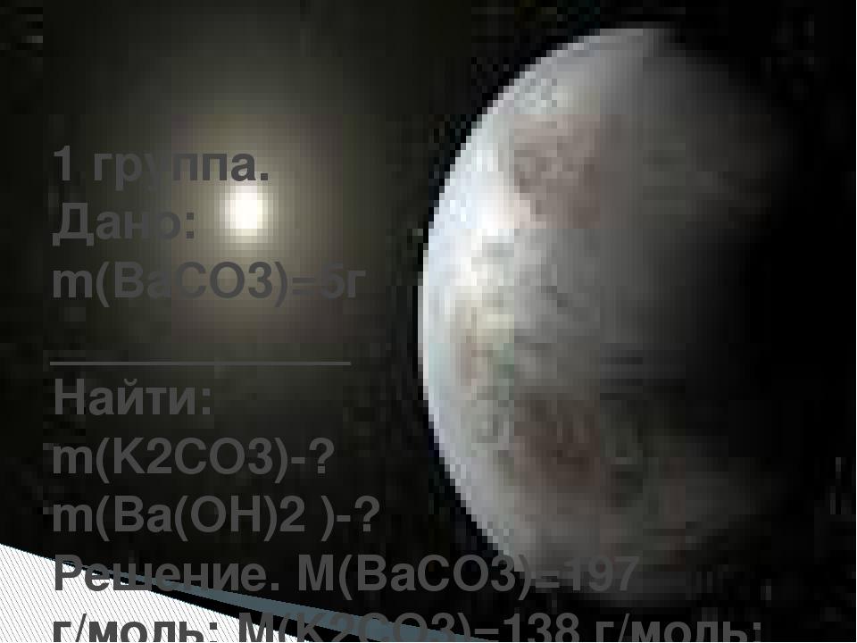 1 группа. Дано: m(BaCO3)=5г ___________ Найти: m(K2CO3)-? m(Ba(OH)2)-? Реше...