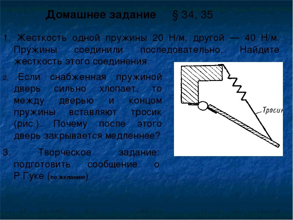 Домашнее задание § 34, 35 1. Жесткость одной пружины 20 Н/м, другой — 40 Н/м....