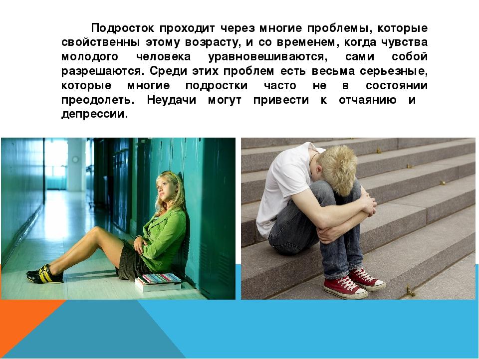Подросток проходит через многие проблемы, которые свойственны этому возрасту...