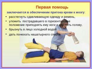 Первая помощь заключается в обеспечении притока крови к мозгу: расстегнуть сд