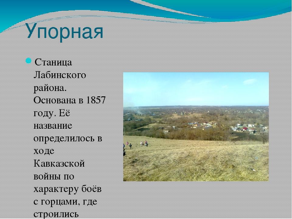 Упорная Станица Лабинского района. Основана в 1857 году. Её название определи...