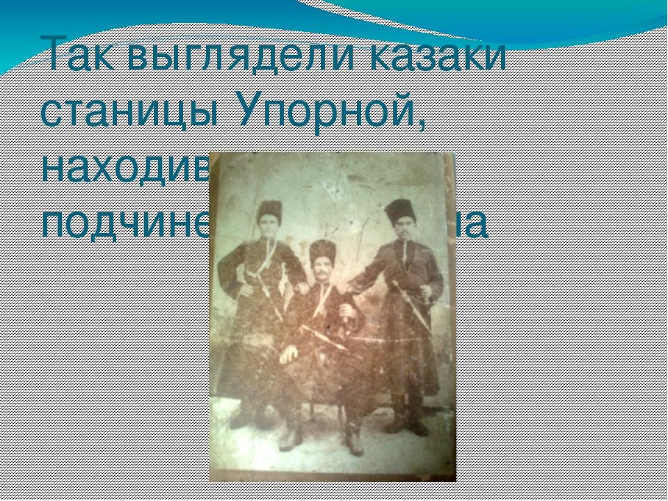 Так выглядели казаки станицы Упорной, находившиеся в подчинении атамана