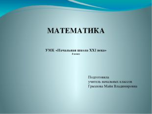 МАТЕМАТИКА УМК «Начальная школа XXI века» 4 класс Подготовила учитель начальн