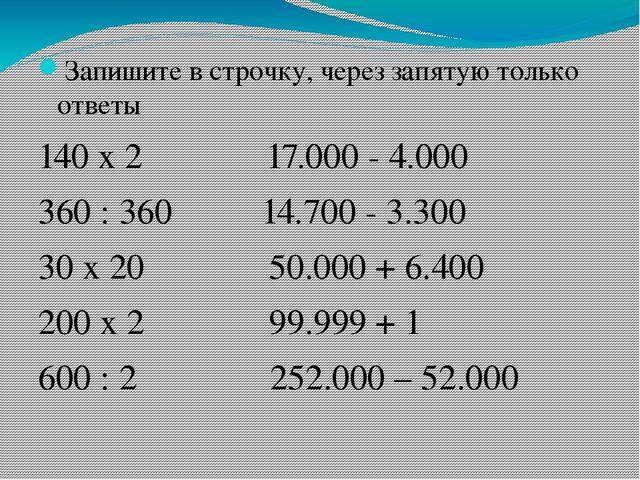 Запишите в строчку, через запятую только ответы 140 х 2 17.000 - 4.000 360 :...
