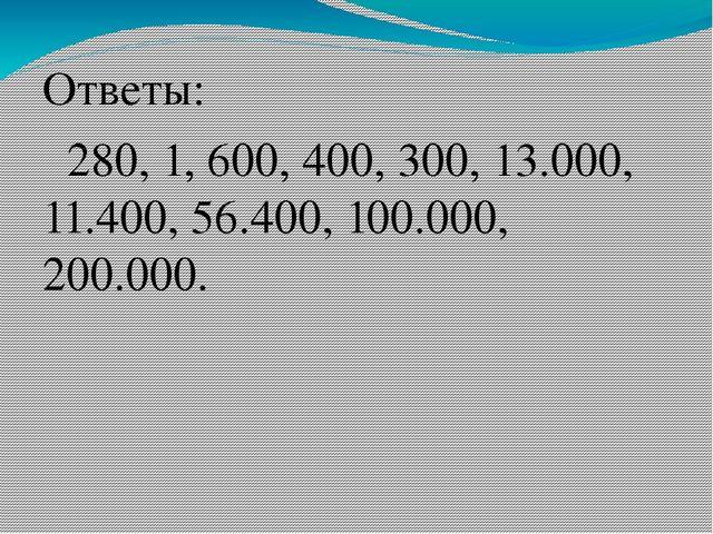 Ответы: 280, 1, 600, 400, 300, 13.000, 11.400, 56.400, 100.000, 200.000.