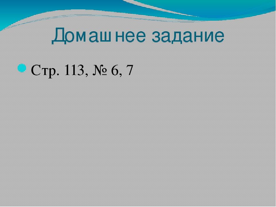 Домашнее задание Стр. 113, № 6, 7