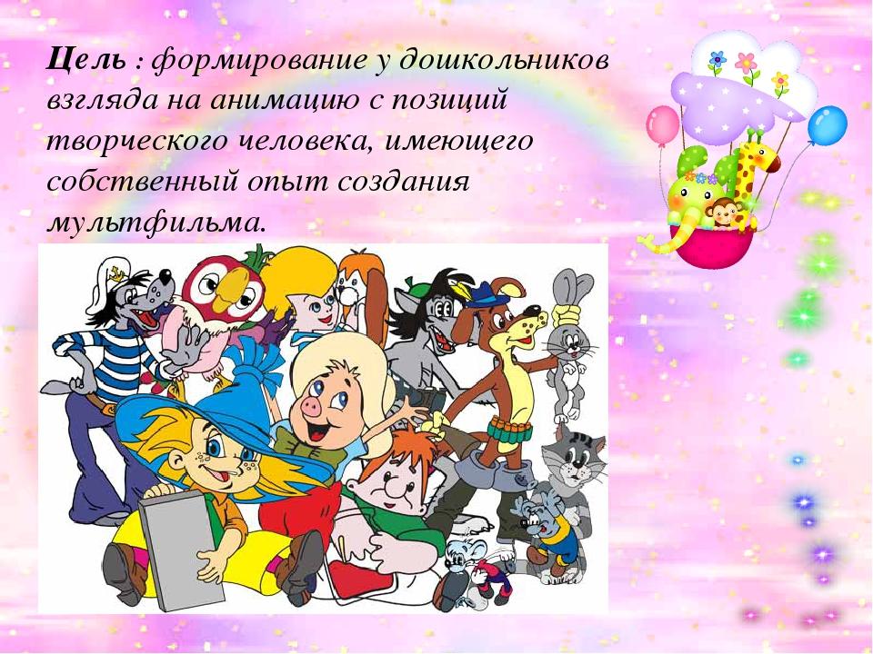 Цель : формирование у дошкольников взгляда на анимацию с позиций творческого...