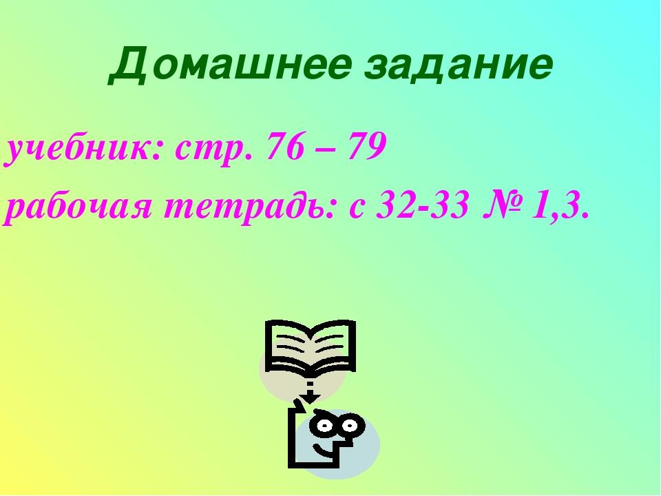 Домашнее задание учебник: стр. 76 – 79 рабочая тетрадь: с 32-33 № 1,3.