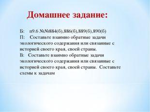 Б: п9.6 №№884(б),886(б),889(б),890(б) П: Составьте взаимно обратные задачи эк
