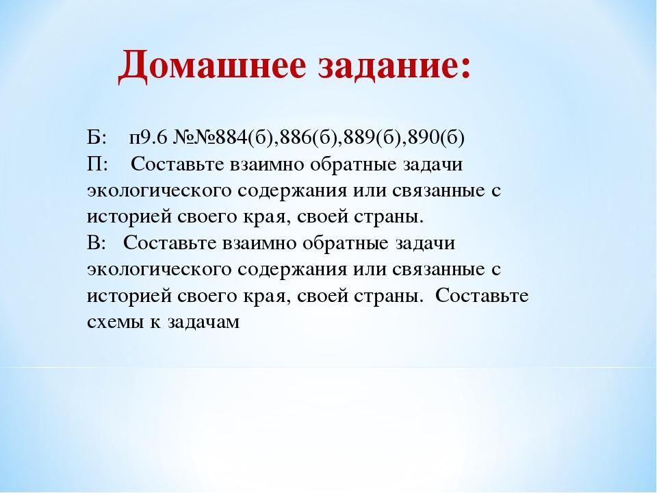 Б: п9.6 №№884(б),886(б),889(б),890(б) П: Составьте взаимно обратные задачи эк...