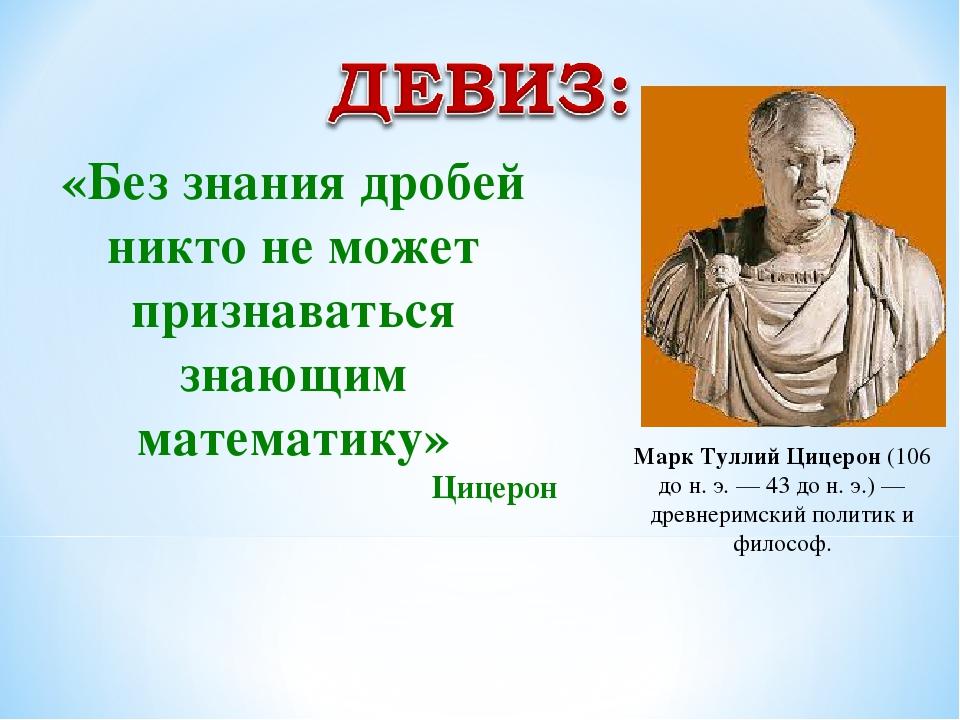 «Без знания дробей никто не может признаваться знающим математику» Цицерон Ма...