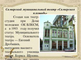 Самарский муниципальный театр «Самарская площадь» Создан как театр-студия при