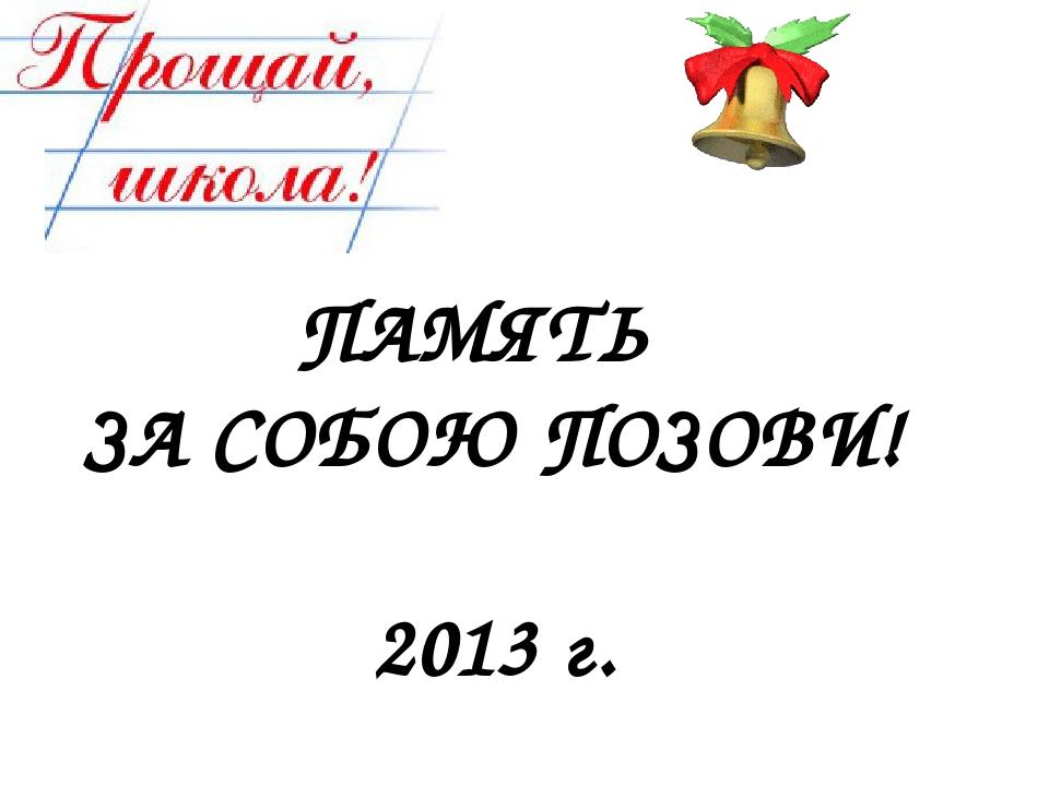 ПАМЯТЬ ЗА СОБОЮ ПОЗОВИ! 2013 г.